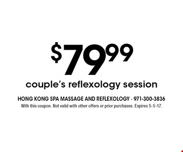 $79.99 couple's reflexology session. With this coupon. Not valid with other offers or prior purchases. Expires 5-5-17.