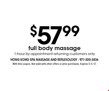 $57.99 full body massage. 1-hour by appointment returning customers only. With this coupon. Not valid with other offers or prior purchases. Expires 5-5-17.