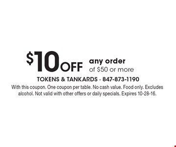 $10 OFF any order of $50 or more. With this coupon. One coupon per table. No cash value. Food only. Excludes alcohol. Not valid with other offers or daily specials. Expires 10-28-16.