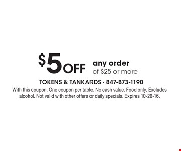 $5 OFF any order of $25 or more. With this coupon. One coupon per table. No cash value. Food only. Excludes alcohol. Not valid with other offers or daily specials. Expires 10-28-16.