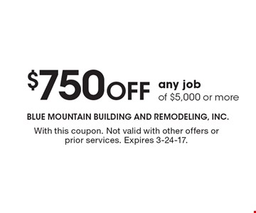 $750 off any job of $5,000 or more. With this coupon. Not valid with other offers or prior services. Expires 3-24-17.