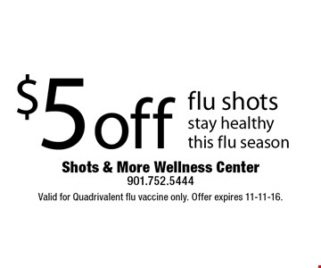 $5 off flu shots. Stay healthy this flu season. Valid for Quadrivalent flu vaccine only. Offer expires 11-11-16.