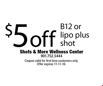 $5 off B12 or lipo plus shot. Coupon valid for first time customers only. Offer expires 11-11-16.