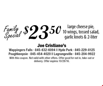 Family Special $23.50 large cheese pie,10 wings, tossed salad, garlic knots & 2-liter. With this coupon. Not valid with other offers. Offer good for eat in, take-out or delivery. Offer expires 10/28/16.