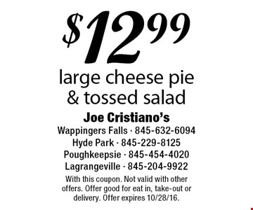 $12.99 large cheese pie & tossed salad. With this coupon. Not valid with other offers. Offer good for eat in, take-out or delivery. Offer expires 10/28/16.