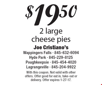 $19.50 2 large cheese pies. With this coupon. Not valid with other offers. Offer good for eat in, take-out or delivery. Offer expires 1-27-17.