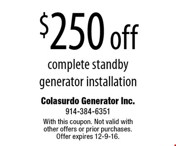 $250 off complete standby generator installation . With this coupon. Not valid with other offers or prior purchases. Offer expires 12-9-16.