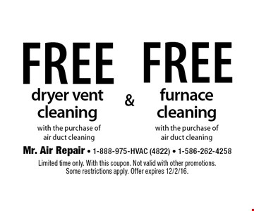Free furnace cleaning with the purchase of air duct cleaning. Free dryer vent cleaning with the purchase of air duct cleaning. Limited time only. With this coupon. Not valid with other promotions. Some restrictions apply. Offer expires 12/2/16.