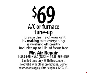 $69 A/C or furnace tune-up. Increase the life of your unit by making sure everything is working efficiently. Includes up to 1 lb. of freon free. Limited time only. With this coupon. Not valid with other promotions. Some restrictions apply. Offer expires 12/2/16.