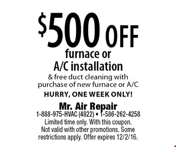 $500 off furnace or A/C installation & free duct cleaning with purchase of new furnace or A/C. Hurry, one week only! Limited time only. With this coupon. Not valid with other promotions. Some restrictions apply. Offer expires 12/2/16.