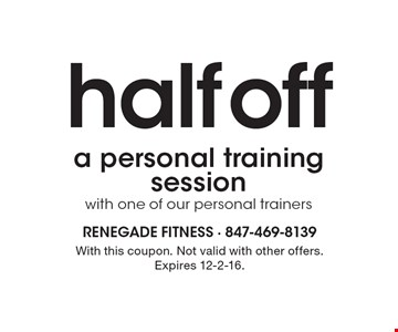 Half off a personal training session with one of our personal trainers. With this coupon. Not valid with other offers. Expires 12-2-16.