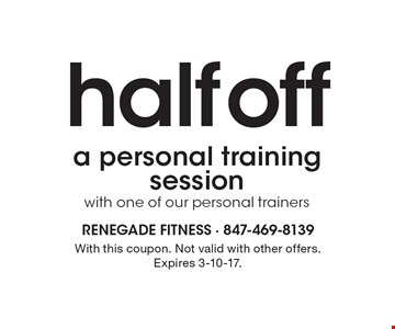 Half off a personal training session with one of our personal trainers. With this coupon. Not valid with other offers. Expires 3-10-17.