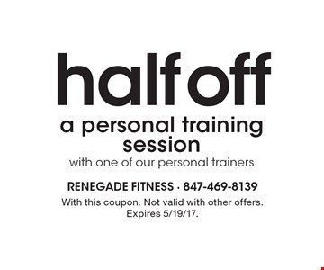 Half off a personal training session with one of our personal trainers. With this coupon. Not valid with other offers. Expires 5/19/17.