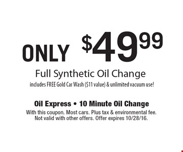 ONLY $49.99 Full Synthetic Oil Change includes FREE Gold Car Wash ($11 value) & unlimited vacuum use! With this coupon. Most cars. Plus tax & environmental fee. Not valid with other offers. Offer expires 10/28/16.
