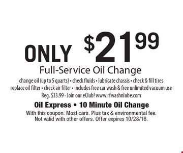 ONLY $21.99 Full-Service Oil Change change oil (up to 5 quarts) - check fluids - lubricate chassis - check & fill tires replace oil filter - check air filter - includes free car wash & free unlimited vacuum useReg. $33.99 - Join our eClub! www.rfwashnlube.com. With this coupon. Most cars. Plus tax & environmental fee. Not valid with other offers. Offer expires 10/28/16.