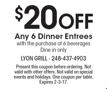 $20 Off Any 6 Dinner Entrees with the purchase of 6 beverages. Dine in only. Present this coupon before ordering. Not valid with other offers. Not valid on special events and holidays. One coupon per table.Expires 2-3-17.