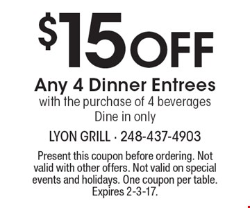 $15 Off Any 4 Dinner Entrees with the purchase of 4 beverages. Dine in only. Present this coupon before ordering. Not valid with other offers. Not valid on special events and holidays. One coupon per table.Expires 2-3-17.