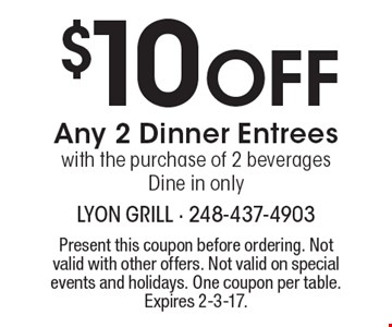 $10 Off Any 2 Dinner Entrees with the purchase of 2 beverages. Dine in only. Present this coupon before ordering. Not valid with other offers. Not valid on special events and holidays. One coupon per table.Expires 2-3-17.
