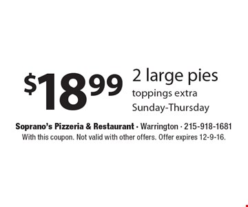 $18.99 2 large pies toppings extra. Sunday-Thursday. With this coupon. Not valid with other offers. Offer expires 12-9-16.
