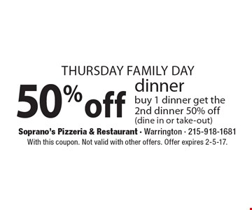 Thursday Family Day 50%off dinner buy 1 dinner get the 2nd dinner 50% off (dine in or take-out). With this coupon. Not valid with other offers. Offer expires 2-5-17.
