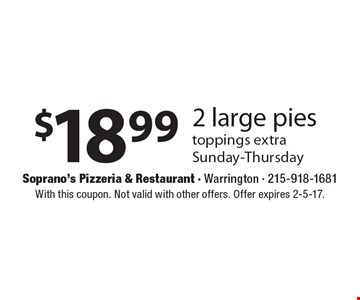 $18.99 2 large pies toppings extra. Sunday-Thursday. With this coupon. Not valid with other offers. Offer expires 2-5-17.