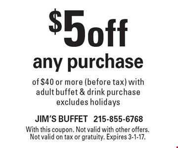 $5 off any purchase of $40 or more (before tax) with adult buffet & drink purchase. Excludes holidays. With this coupon. Not valid with other offers. Not valid on tax or gratuity. Expires 3-1-17.