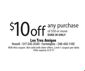 $10 off any purchase of $50 or more. dine in only. With this coupon. Not valid with other offers. Limit 1 coupon per table. Offer expires 2/3/17.