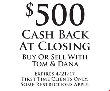 $500 Cash Back At Closing. Buy Or Sell With Tom & Dana. Expires 4/21/17. First Time Clients Only. Some Restrictions Apply.