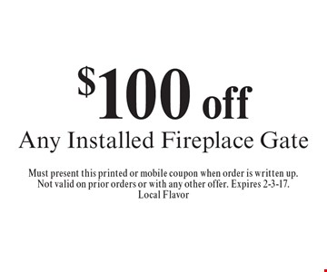 $100 off any installed fireplace gate. Must present this printed or mobile coupon when order is written up.Not valid on prior orders or with any other offer. Expires 2-3-17.Local Flavor