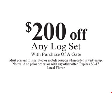 $200 off any log set with purchase of a gate. Must present this printed or mobile coupon when order is written up.Not valid on prior orders or with any other offer. Expires 2-3-17.Local Flavor