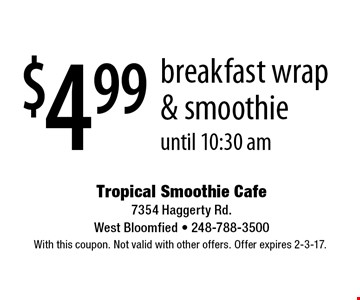 $4.99 breakfast wrap & smoothie until 10:30 am. With this coupon. Not valid with other offers. Offer expires 2-3-17.