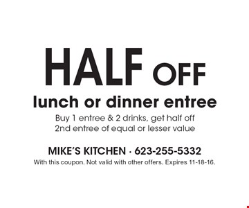 Half off lunch or dinner entree. Buy 1 entree & 2 drinks, get half off 2nd entree of equal or lesser value. With this coupon. Not valid with other offers. Expires 11-18-16.