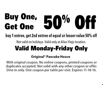 Buy One, Get One 50% Off. Buy 1 entree, get 2nd entree of equal or lesser value 50% off. Not valid on holidays. Valid only at Aliso Viejo location. Valid Monday-Friday Only. With original coupon. No online coupons, printed coupons or duplicates accepted. Not valid with any other coupon or offer. Dine in only. One coupon per table per visit. Expires 11-18-16.