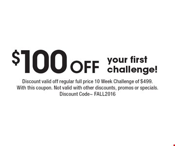 $100 OFF your first challenge! Discount valid off regular full price 10 Week Challenge of $499. With this coupon. Not valid with other discounts, promos or specials. Discount Code~ FALL2016