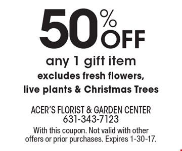 50% Off any 1 gift item excludes fresh flowers, live plants & Christmas Trees. With this coupon. Not valid with other offers or prior purchases. Expires 1-30-17.