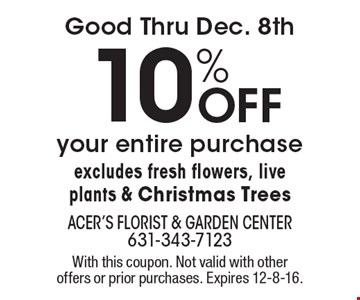 Good Thru Dec. 8th. 10% Off your entire purchase excludes fresh flowers, live plants & Christmas Trees. With this coupon. Not valid with other offers or prior purchases. Expires 12-8-16.