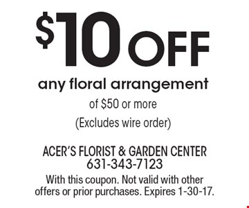 $10 OFF any floral arrangement of $50 or more (Excludes wire order). With this coupon. Not valid with other offers or prior purchases. Expires 1-30-17.