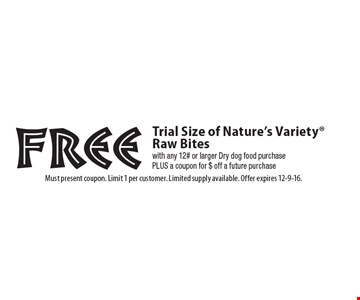 Free Trial Size of Nature's Variety® Raw Bites with any 12# or larger Dry dog food purchase PLUS a coupon for $ off a future purchase. Must present coupon. Limit 1 per customer. Limited supply available. Offer expires 12-9-16.