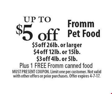 Up to $5 off Fromm Pet Food. $5 off 26lb. or larger, $4 off 12lb. or 16lb., $3 off 4lb. or 5lb. Plus, 1 free Fromm canned food. Must present coupon. Limit one per customer. Not valid with other offers or prior purchases. Offer expires 4-7-17.