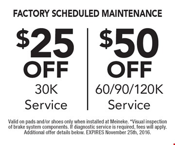 Up to $50 off factory scheduled maintenance. $25 off 30K service OR $50 off 60/90/120K service. Valid on pads and/or shoes only when installed at Meineke. *Visual inspection of brake system components. If diagnostic service is required, fees will apply. Additional offer details below. EXPIRES November 25th, 2016.