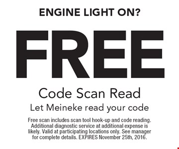 Engine Light on? Free Code Scan Read. Let Meineke read your code. Free scan includes scan tool hook-up and code reading. Additional diagnostic service at additional expense is likely. Valid at participating locations only. See manager for complete details. EXPIRES November 25th, 2016.