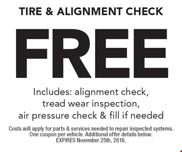 Free Tire & Alignment Check. Includes: alignment check, tread wear inspection, air pressure check & fill if needed. Costs will apply for parts & services needed to repair inspected systems. One coupon per vehicle. Additional offer details below. EXPIRES November 25th, 2016.