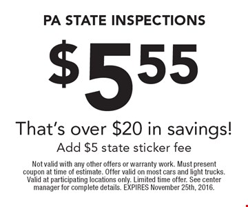$5.55 PA State Inspections. That's over $20 in savings! Add $5 state sticker fee. Not valid with any other offers or warranty work. Must present coupon at time of estimate. Offer valid on most cars and light trucks. Valid at participating locations only. Limited time offer. See center manager for complete details. EXPIRES November 25th, 2016.