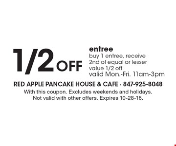 1/2 OFF entree buy 1 entree, receive 2nd of equal or lesser value 1/2 off. Valid Mon.-Fri. 11am-3pm. With this coupon. Excludes weekends and holidays. Not valid with other offers. Expires 10-28-16.