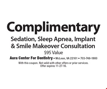 Complimentary Sedation, Sleep Apnea, Implant & Smile Makeover Consultation. $95 Value. With this coupon. Not valid with other offers or prior services. Offer expires 11-27-16.