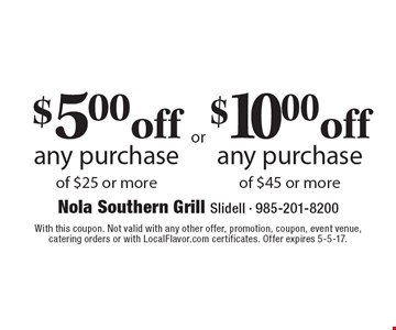 $5 off any purchase of $25 or more OR $10 off any purchase of $45 or more. With this coupon. Not valid with any other offer, promotion, coupon, event venue,catering orders or with LocalFlavor.com certificates. Offer expires 5-5-17.