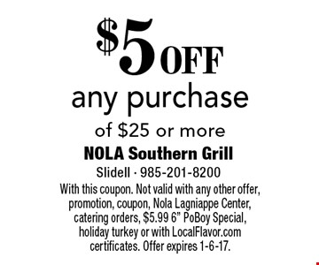 $5 OFF any purchase of $25 or more. With this coupon. Not valid with any other offer, promotion, coupon, Nola Lagniappe Center, catering orders, $5.99 6