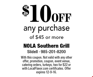 $10 OFF any purchase of $45 or more. With this coupon. Not valid with any other offer, promotion, coupon, event venue, catering orders, turkeys, two for $22 or with LocalFlavor.com certificates. Offer expires 12-9-16.