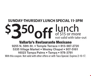 Sunday-Thursday Lunch Special! 11-3pm. $3.50 off lunch of $15 or more. Not valid with take-out. With this coupon. Not valid with other offers or with Taco Special. Expires 2-10-17.