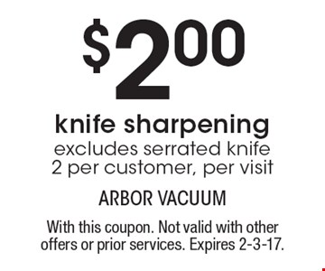 $2.00 knife sharpening excludes serrated knife 2 per customer, per visit. With this coupon. Not valid with other offers or prior services. Expires 2-3-17.